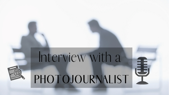 Behind The Scenes: Interview With a Photojournalist