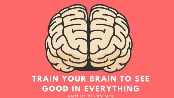 Train Your Brain to See Good in Everything